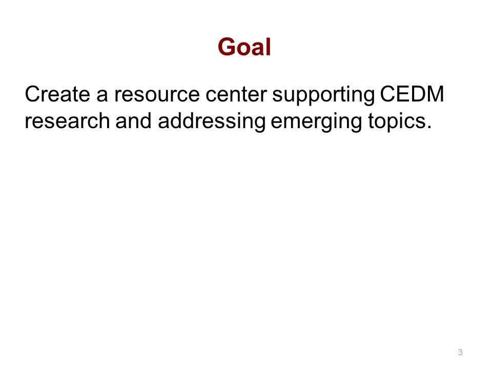 Goal Create a resource center supporting CEDM research and addressing emerging topics. 3