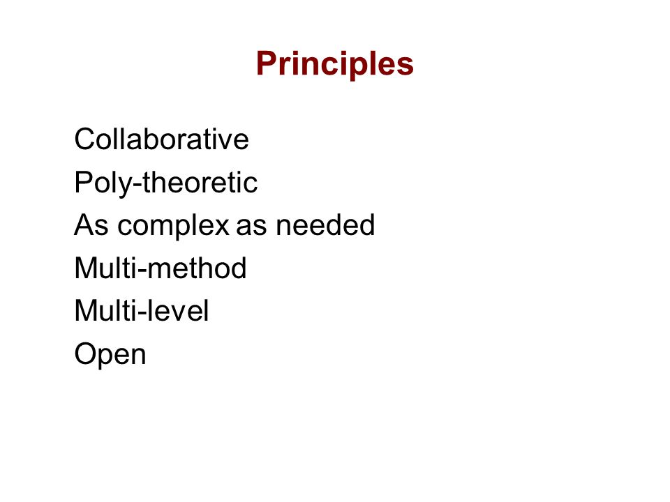 Principles Collaborative Poly-theoretic As complex as needed Multi-method Multi-level Open