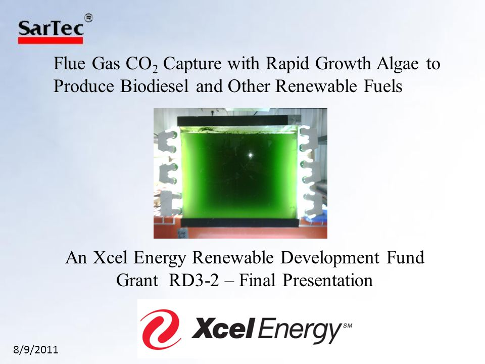 Flue Gas CO 2 Capture with Rapid Growth Algae to Produce Biodiesel and Other Renewable Fuels An Xcel Energy Renewable Development Fund Grant RD3-2 – Final Presentation 8/9/2011