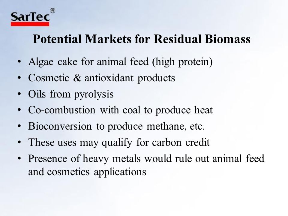 Potential Markets for Residual Biomass Algae cake for animal feed (high protein) Cosmetic & antioxidant products Oils from pyrolysis Co-combustion with coal to produce heat Bioconversion to produce methane, etc.