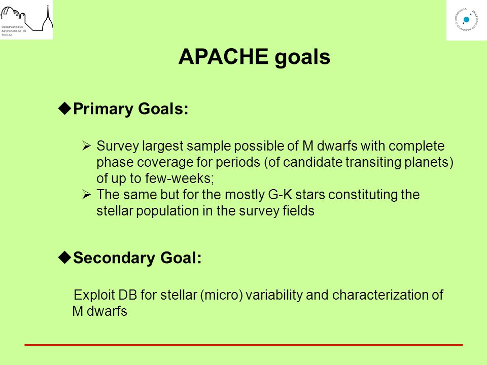 APACHE goals  Primary Goals:  Survey largest sample possible of M dwarfs with complete phase coverage for periods (of candidate transiting planets) of up to few-weeks;  The same but for the mostly G-K stars constituting the stellar population in the survey fields  Secondary Goal: Exploit DB for stellar (micro) variability and characterization of M dwarfs