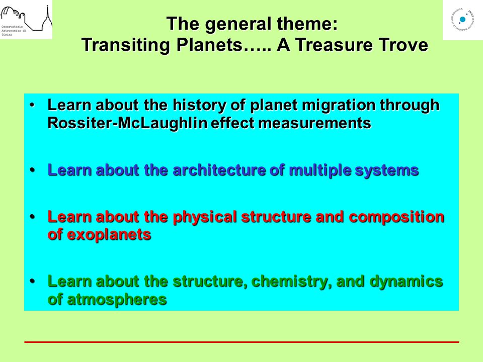 Learn about the history of planet migration through Rossiter-McLaughlin effect measurementsLearn about the history of planet migration through Rossiter-McLaughlin effect measurements Learn about the architecture of multiple systemsLearn about the architecture of multiple systems Learn about the physical structure and composition of exoplanetsLearn about the physical structure and composition of exoplanets Learn about the structure, chemistry, and dynamics of atmospheresLearn about the structure, chemistry, and dynamics of atmospheres The general theme: Transiting Planets…..