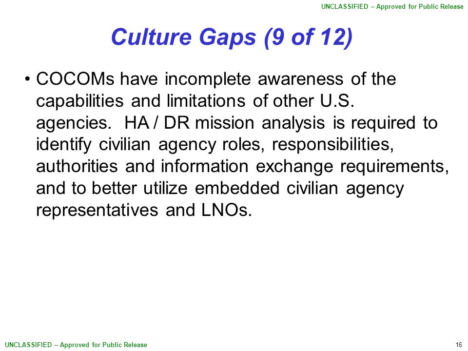 16 UNCLASSIFIED – Approved for Public Release Culture Gaps (9 of 12) COCOMs have incomplete awareness of the capabilities and limitations of other U.S.