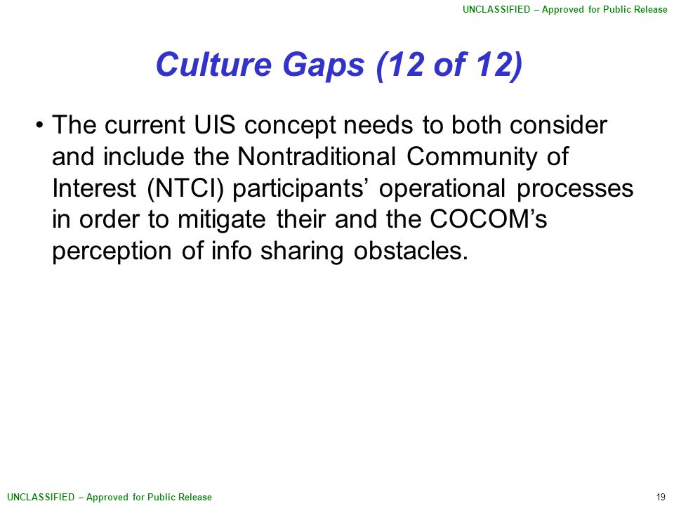19 UNCLASSIFIED – Approved for Public Release Culture Gaps (12 of 12) The current UIS concept needs to both consider and include the Nontraditional Community of Interest (NTCI) participants' operational processes in order to mitigate their and the COCOM's perception of info sharing obstacles.