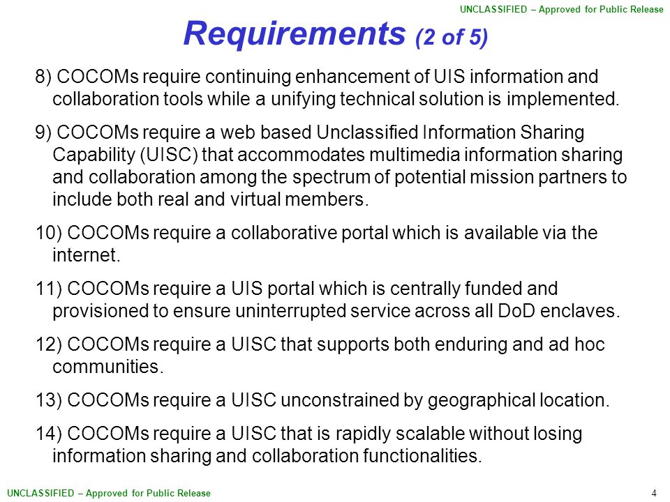 4 UNCLASSIFIED – Approved for Public Release Requirements (2 of 5) 8) COCOMs require continuing enhancement of UIS information and collaboration tools while a unifying technical solution is implemented.