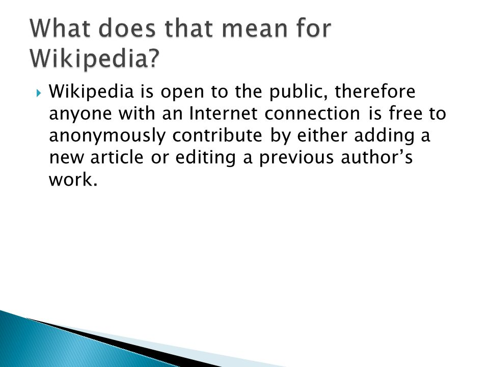  Wikipedia is open to the public, therefore anyone with an Internet connection is free to anonymously contribute by either adding a new article or editing a previous author's work.