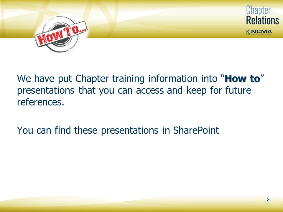 21 How to We have put Chapter training information into How to presentations that you can access and keep for future references.