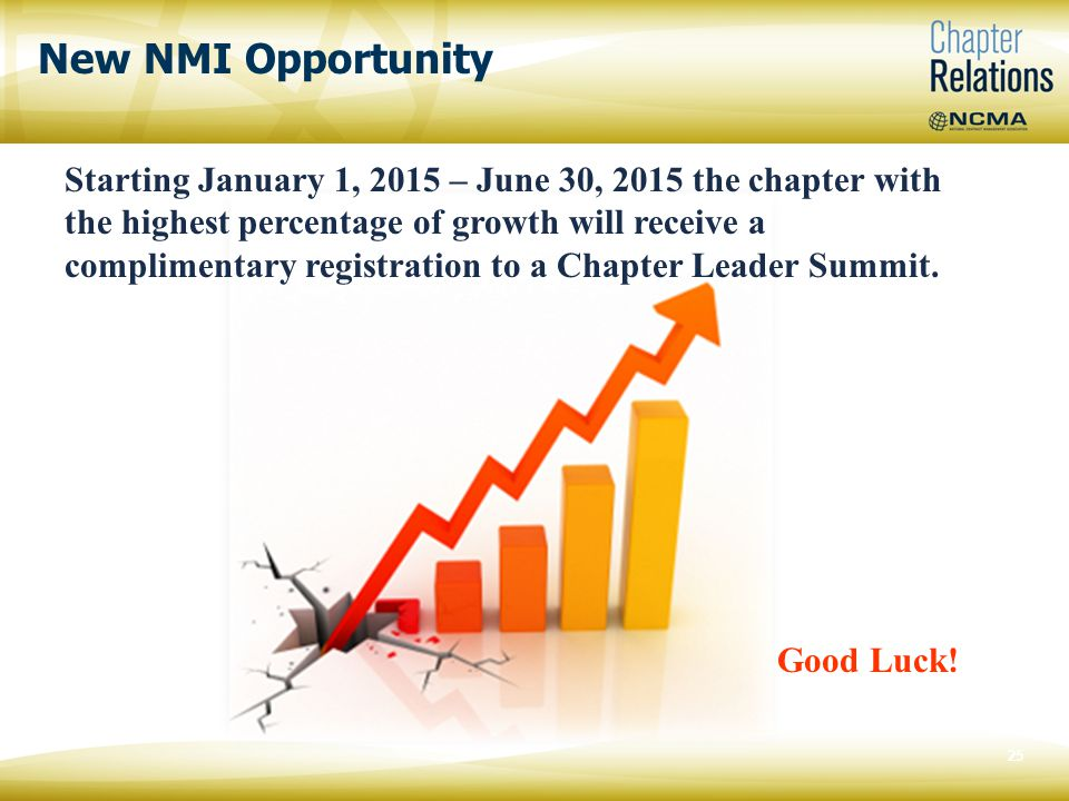 New NMI Opportunity 25 Starting January 1, 2015 – June 30, 2015 the chapter with the highest percentage of growth will receive a complimentary registration to a Chapter Leader Summit.