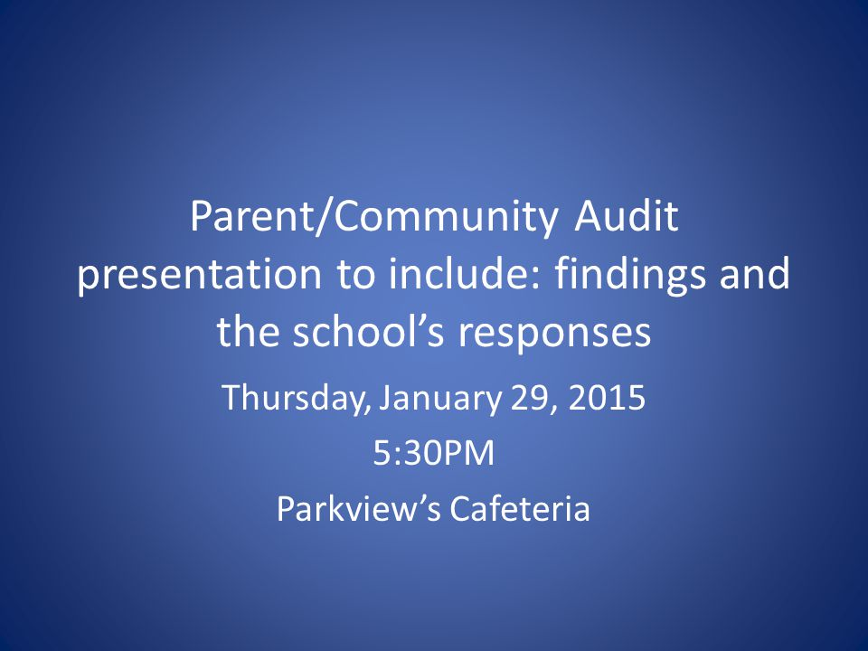 Parent/Community Audit presentation to include: findings and the school's responses Thursday, January 29, 2015 5:30PM Parkview's Cafeteria