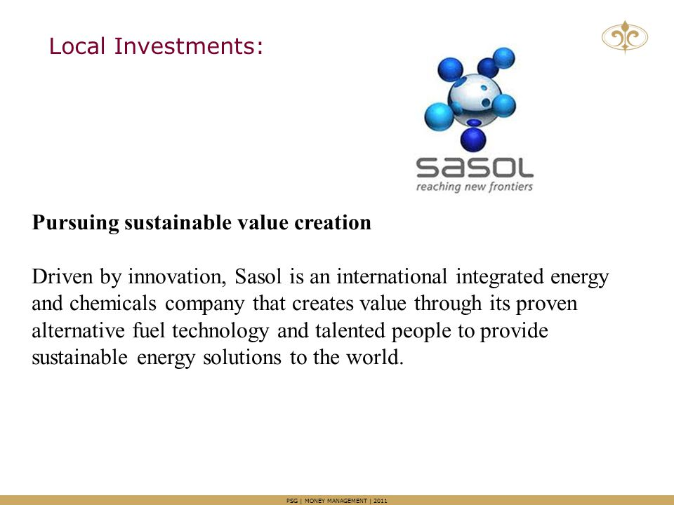 Local Investments: PSG | MONEY MANAGEMENT | 2011 Pursuing sustainable value creation Driven by innovation, Sasol is an international integrated energy