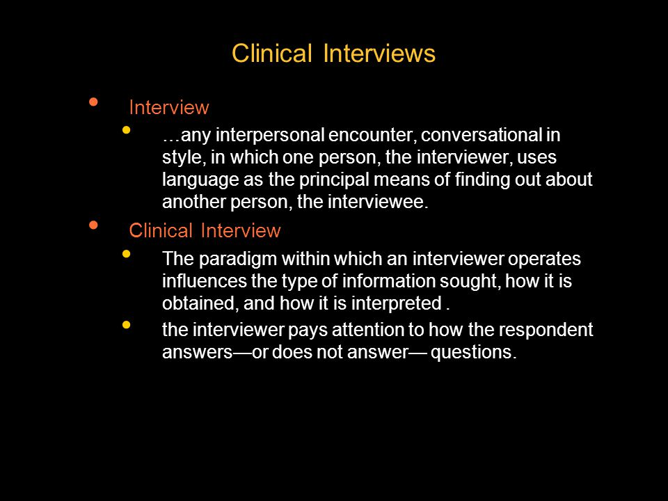 Clinical Interviews Interview …any interpersonal encounter, conversational in style, in which one person, the interviewer, uses language as the principal means of finding out about another person, the interviewee.