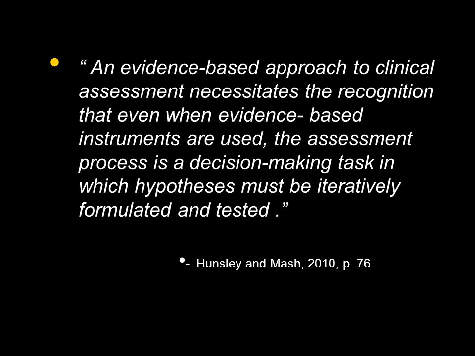 An evidence-based approach to clinical assessment necessitates the recognition that even when evidence- based instruments are used, the assessment process is a decision-making task in which hypotheses must be iteratively formulated and tested. - Hunsley and Mash, 2010, p.
