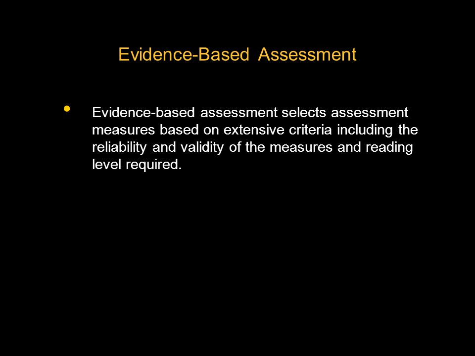 Evidence-Based Assessment Evidence-based assessment selects assessment measures based on extensive criteria including the reliability and validity of the measures and reading level required.