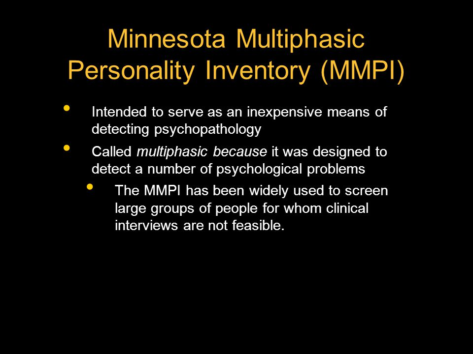 Minnesota Multiphasic Personality Inventory (MMPI) Intended to serve as an inexpensive means of detecting psychopathology Called multiphasic because it was designed to detect a number of psychological problems The MMPI has been widely used to screen large groups of people for whom clinical interviews are not feasible.