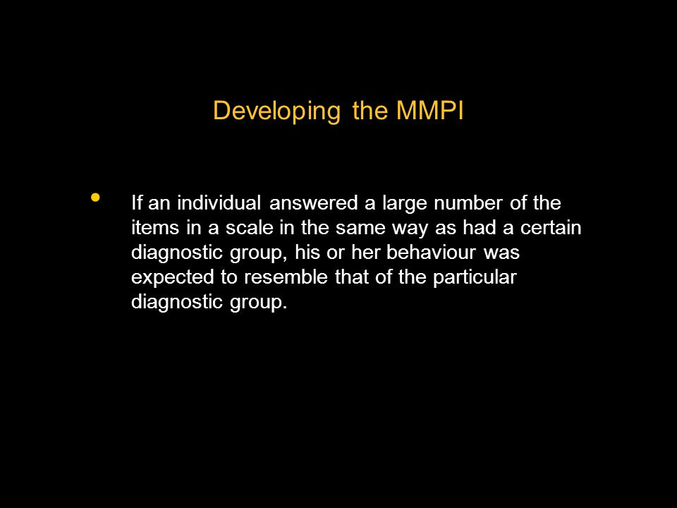 Developing the MMPI If an individual answered a large number of the items in a scale in the same way as had a certain diagnostic group, his or her behaviour was expected to resemble that of the particular diagnostic group.