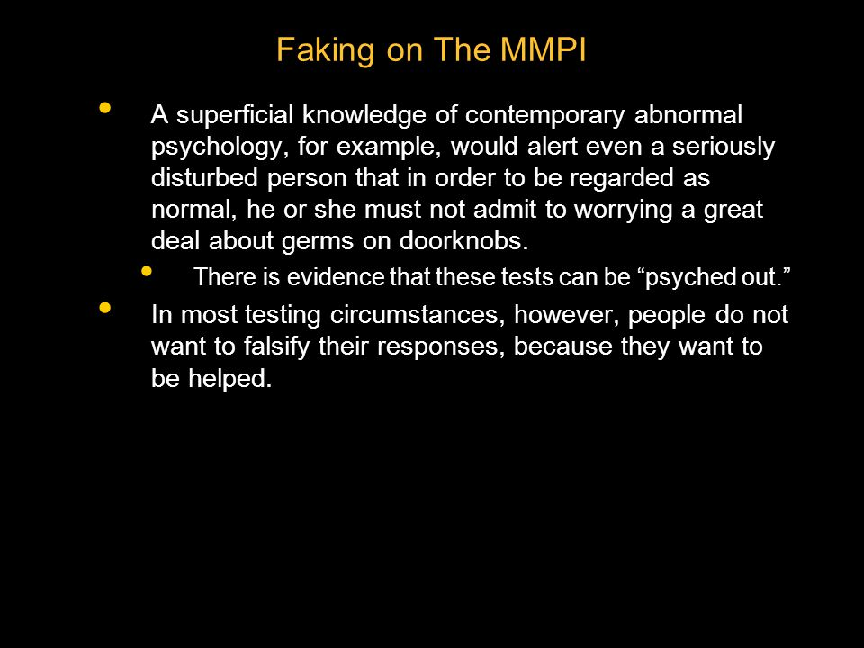 Faking on The MMPI A superficial knowledge of contemporary abnormal psychology, for example, would alert even a seriously disturbed person that in order to be regarded as normal, he or she must not admit to worrying a great deal about germs on doorknobs.