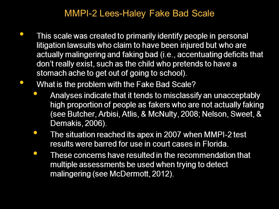 MMPI-2 Lees-Haley Fake Bad Scale This scale was created to primarily identify people in personal litigation lawsuits who claim to have been injured but who are actually malingering and faking bad (i.e., accentuating deficits that don't really exist, such as the child who pretends to have a stomach ache to get out of going to school).