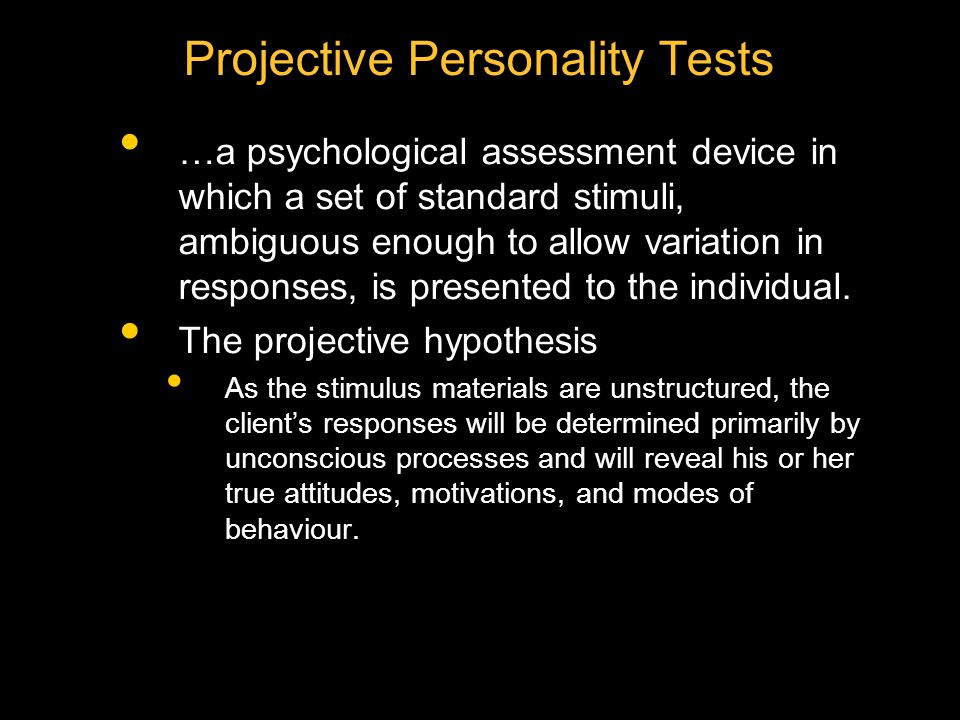Projective Personality Tests …a psychological assessment device in which a set of standard stimuli, ambiguous enough to allow variation in responses,