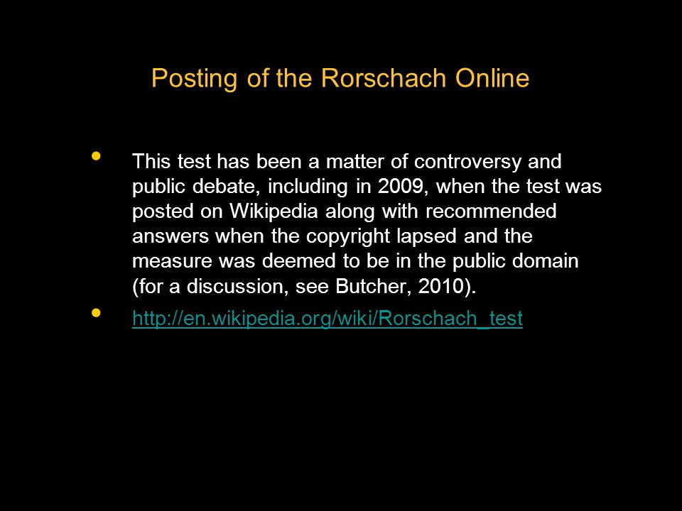 Posting of the Rorschach Online This test has been a matter of controversy and public debate, including in 2009, when the test was posted on Wikipedia along with recommended answers when the copyright lapsed and the measure was deemed to be in the public domain (for a discussion, see Butcher, 2010).