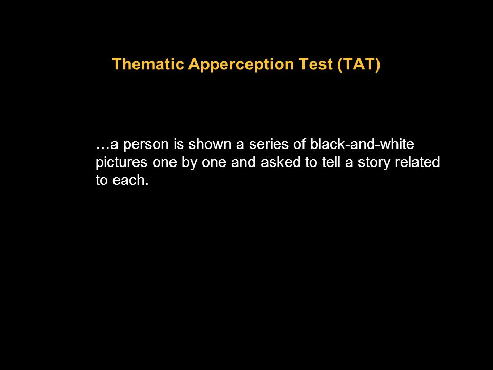 Thematic Apperception Test (TAT) …a person is shown a series of black-and-white pictures one by one and asked to tell a story related to each.