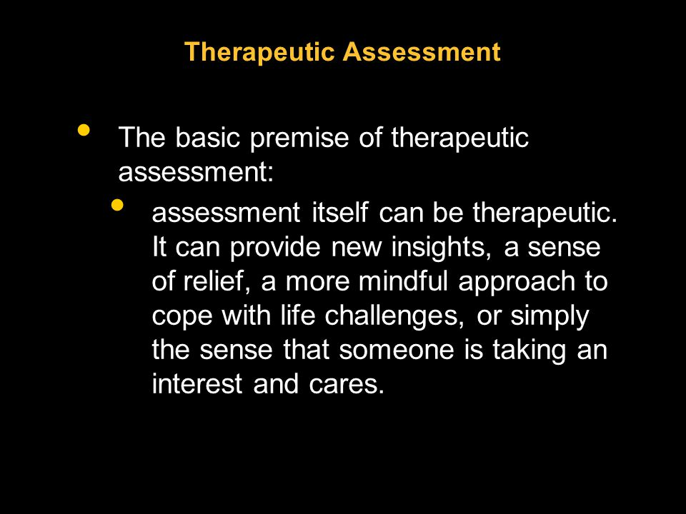 Therapeutic Assessment The basic premise of therapeutic assessment: assessment itself can be therapeutic.