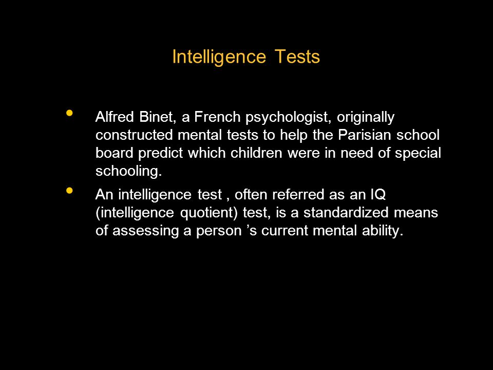 Intelligence Tests Alfred Binet, a French psychologist, originally constructed mental tests to help the Parisian school board predict which children were in need of special schooling.
