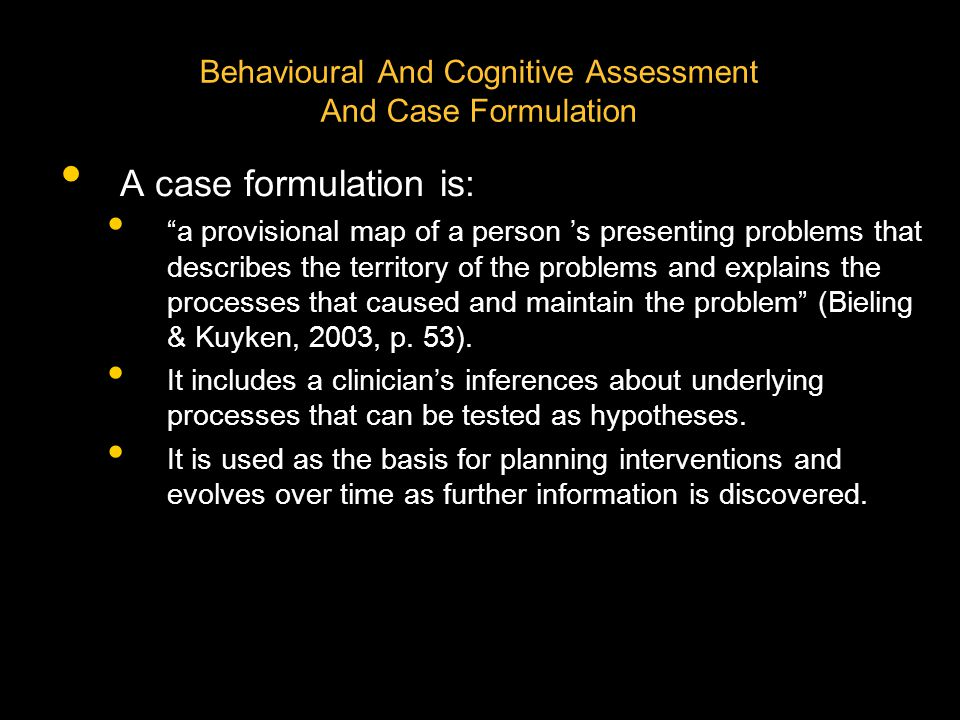 Behavioural And Cognitive Assessment And Case Formulation A case formulation is: a provisional map of a person 's presenting problems that describes the territory of the problems and explains the processes that caused and maintain the problem (Bieling & Kuyken, 2003, p.