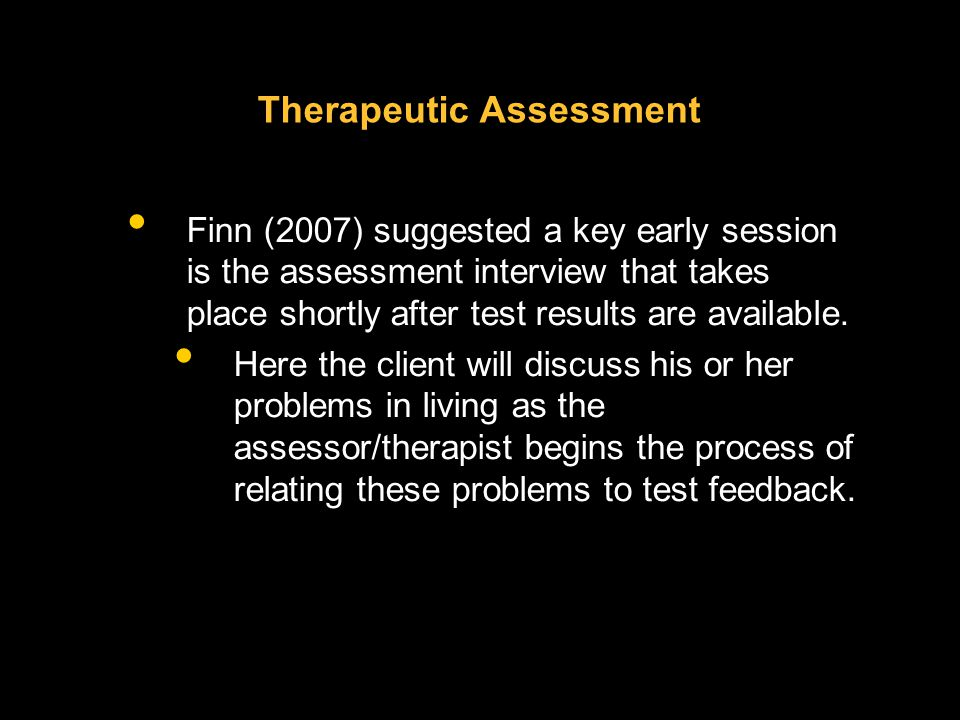 Therapeutic Assessment Finn (2007) suggested a key early session is the assessment interview that takes place shortly after test results are available.