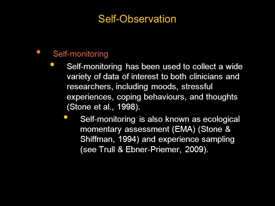 Self-Observation Self-monitoring Self-monitoring has been used to collect a wide variety of data of interest to both clinicians and researchers, including moods, stressful experiences, coping behaviours, and thoughts (Stone et al., 1998).