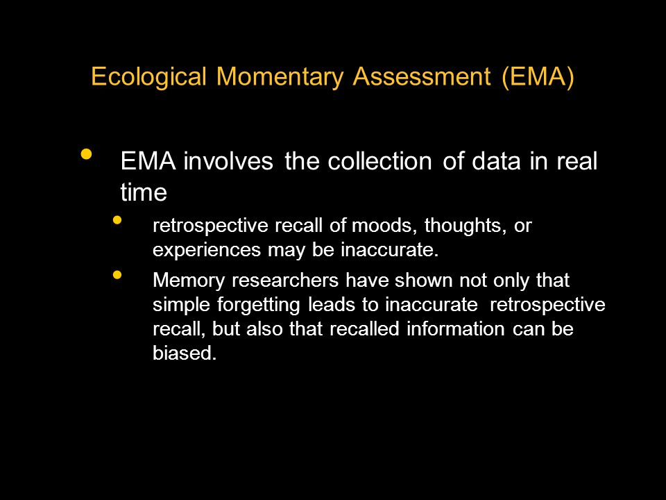 Ecological Momentary Assessment (EMA) EMA involves the collection of data in real time retrospective recall of moods, thoughts, or experiences may be