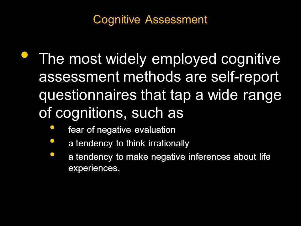 Cognitive Assessment The most widely employed cognitive assessment methods are self-report questionnaires that tap a wide range of cognitions, such as fear of negative evaluation a tendency to think irrationally a tendency to make negative inferences about life experiences.