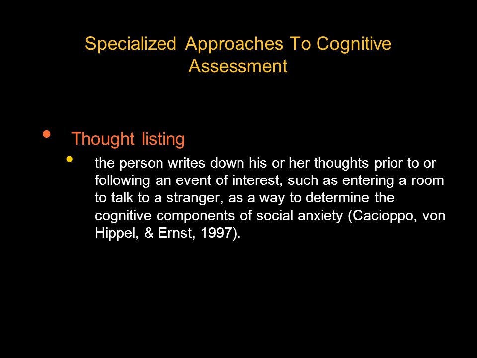 Specialized Approaches To Cognitive Assessment Thought listing the person writes down his or her thoughts prior to or following an event of interest, such as entering a room to talk to a stranger, as a way to determine the cognitive components of social anxiety (Cacioppo, von Hippel, & Ernst, 1997).