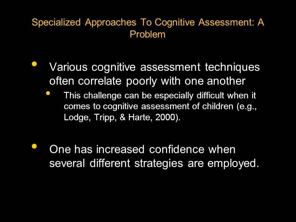 Specialized Approaches To Cognitive Assessment: A Problem Various cognitive assessment techniques often correlate poorly with one another This challenge can be especially difficult when it comes to cognitive assessment of children (e.g., Lodge, Tripp, & Harte, 2000).