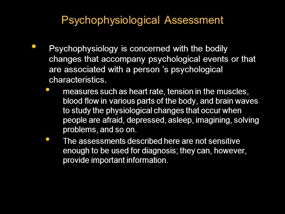 Psychophysiological Assessment Psychophysiology is concerned with the bodily changes that accompany psychological events or that are associated with a person 's psychological characteristics.