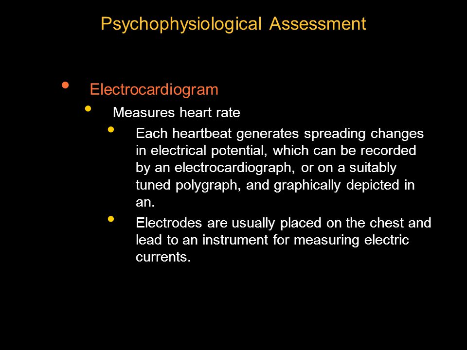 Psychophysiological Assessment Electrocardiogram Measures heart rate Each heartbeat generates spreading changes in electrical potential, which can be recorded by an electrocardiograph, or on a suitably tuned polygraph, and graphically depicted in an.
