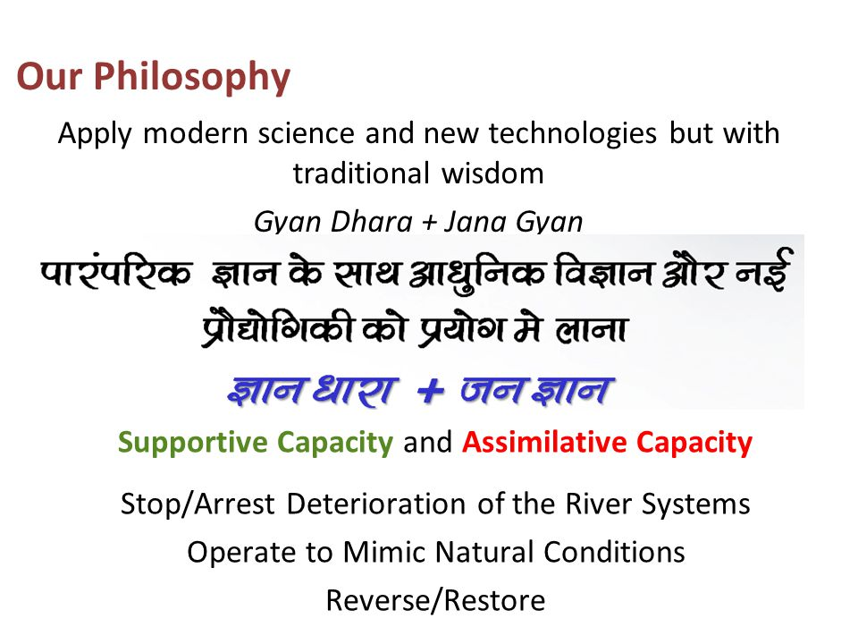 Apply modern science and new technologies but with traditional wisdom Gyan Dhara + Jana Gyan Our Philosophy Supportive Capacity and Assimilative Capac