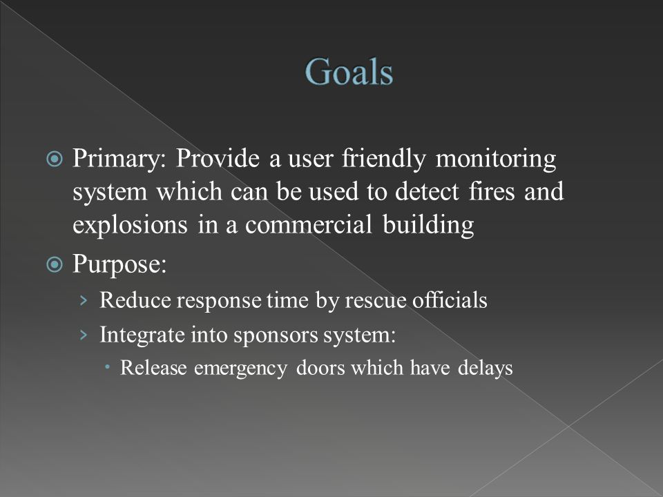  Primary: Provide a user friendly monitoring system which can be used to detect fires and explosions in a commercial building  Purpose: › Reduce response time by rescue officials › Integrate into sponsors system:  Release emergency doors which have delays