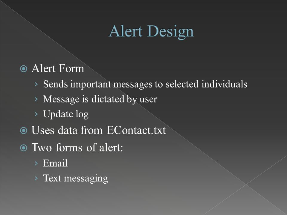  Alert Form › Sends important messages to selected individuals › Message is dictated by user › Update log  Uses data from EContact.txt  Two forms o