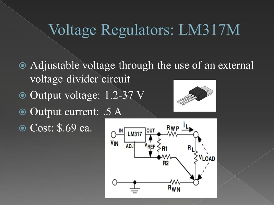  Adjustable voltage through the use of an external voltage divider circuit  Output voltage: 1.2-37 V  Output current:.5 A  Cost: $.69 ea.