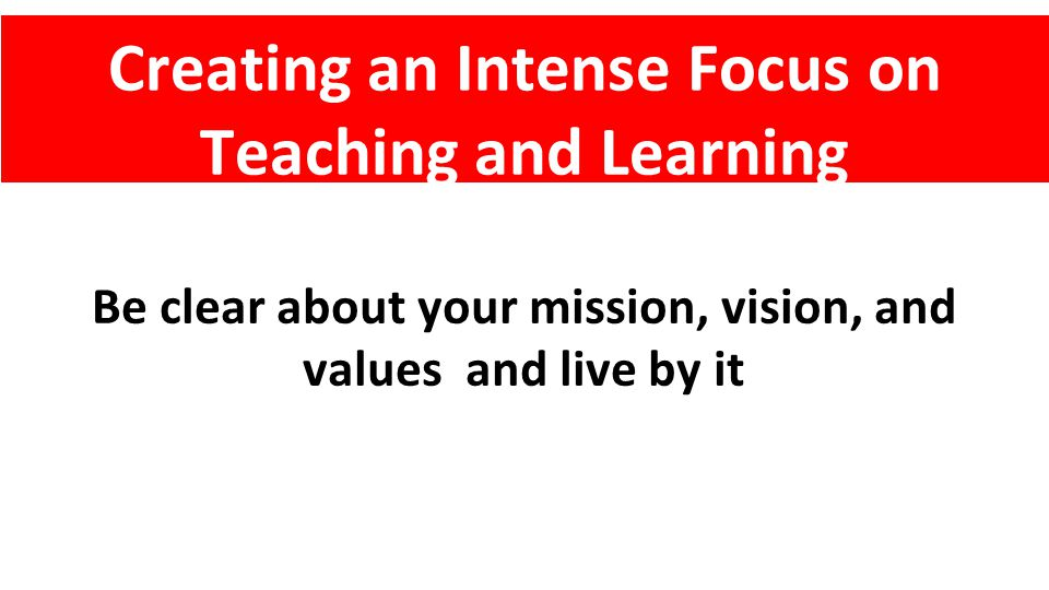 Be clear about your mission, vision, and values and live by it Creating an Intense Focus on Teaching and Learning