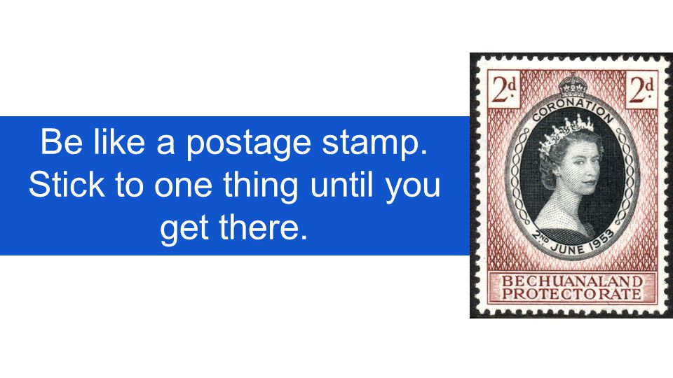 Be like a postage stamp. Stick to one thing until you get there.