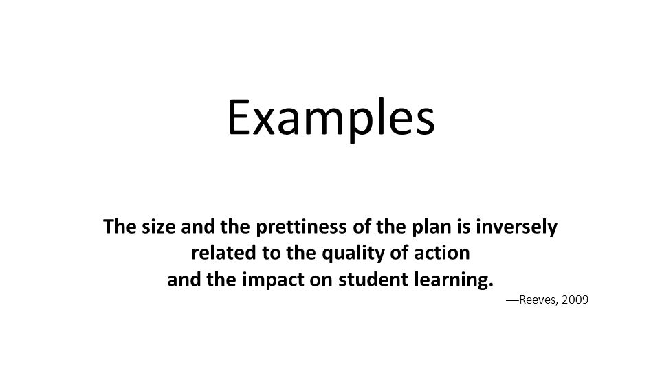 Examples The size and the prettiness of the plan is inversely related to the quality of action and the impact on student learning. — Reeves, 2009