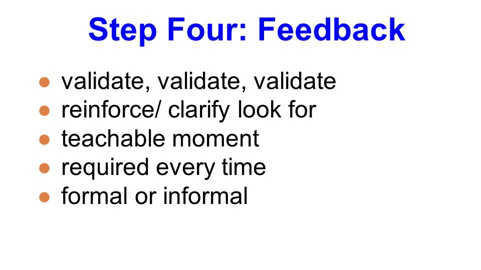 Step Four: Feedback ●validate, validate, validate ●reinforce/ clarify look for ●teachable moment ●required every time ●formal or informal