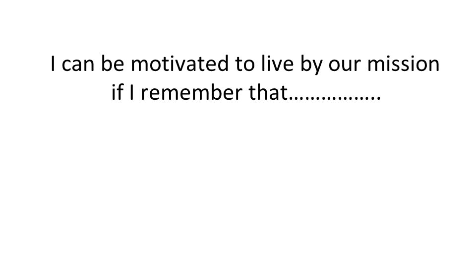 I can be motivated to live by our mission if I remember that……………..
