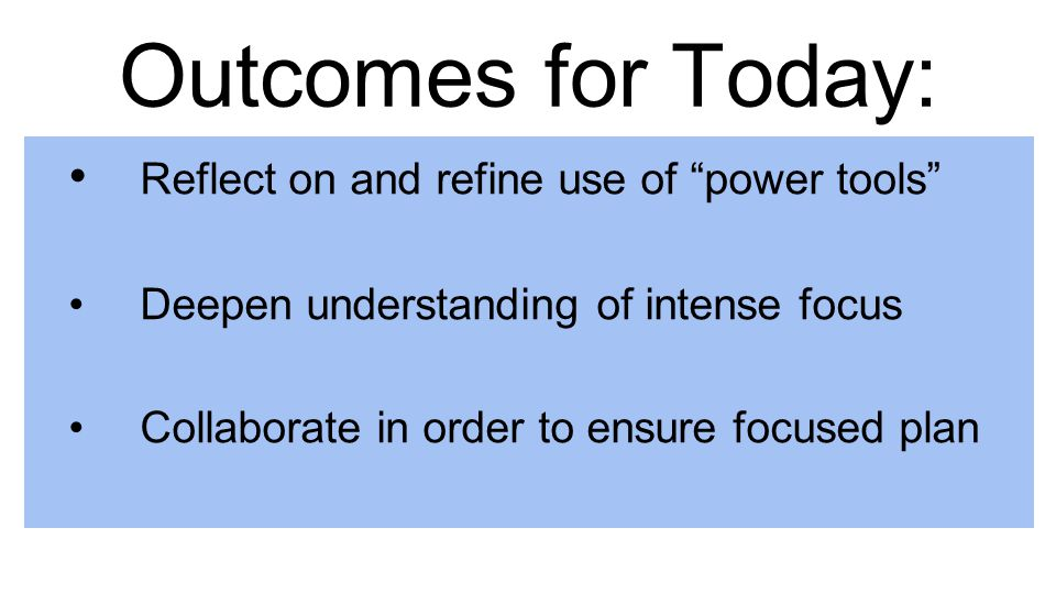 """Outcomes for Today: Reflect on and refine use of """"power tools"""" Deepen understanding of intense focus Collaborate in order to ensure focused plan"""