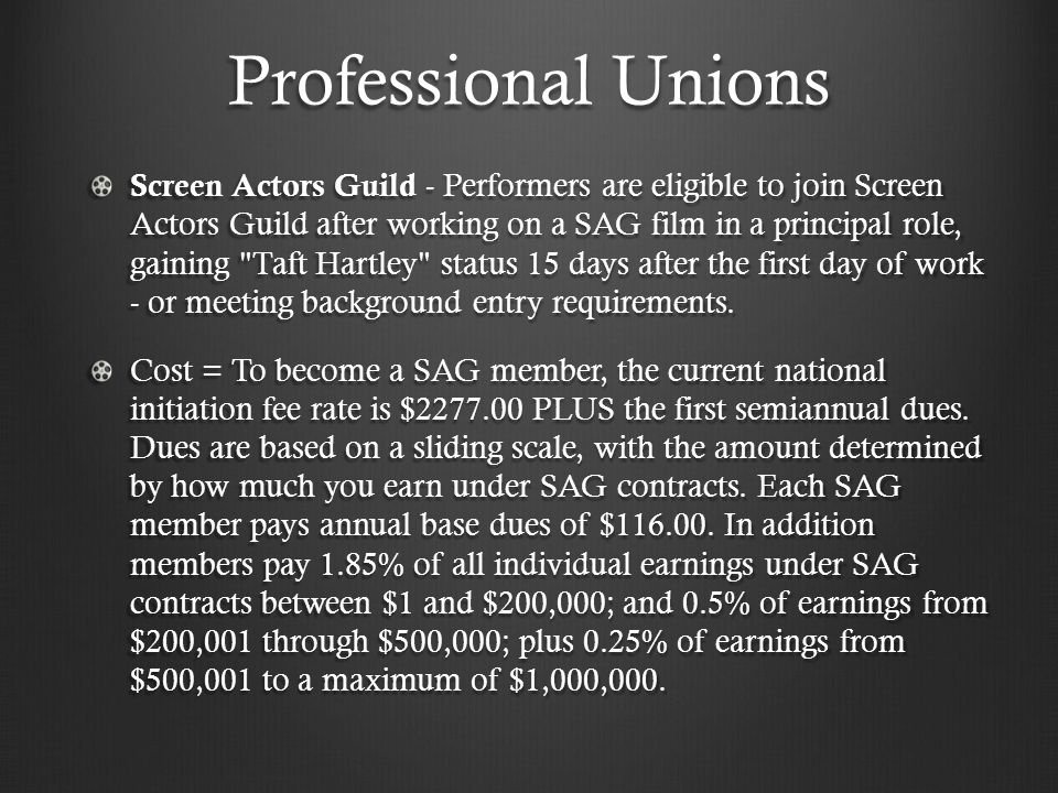 Professional Unions Screen Actors Guild - Performers are eligible to join Screen Actors Guild after working on a SAG film in a principal role, gaining Taft Hartley status 15 days after the first day of work - or meeting background entry requirements.