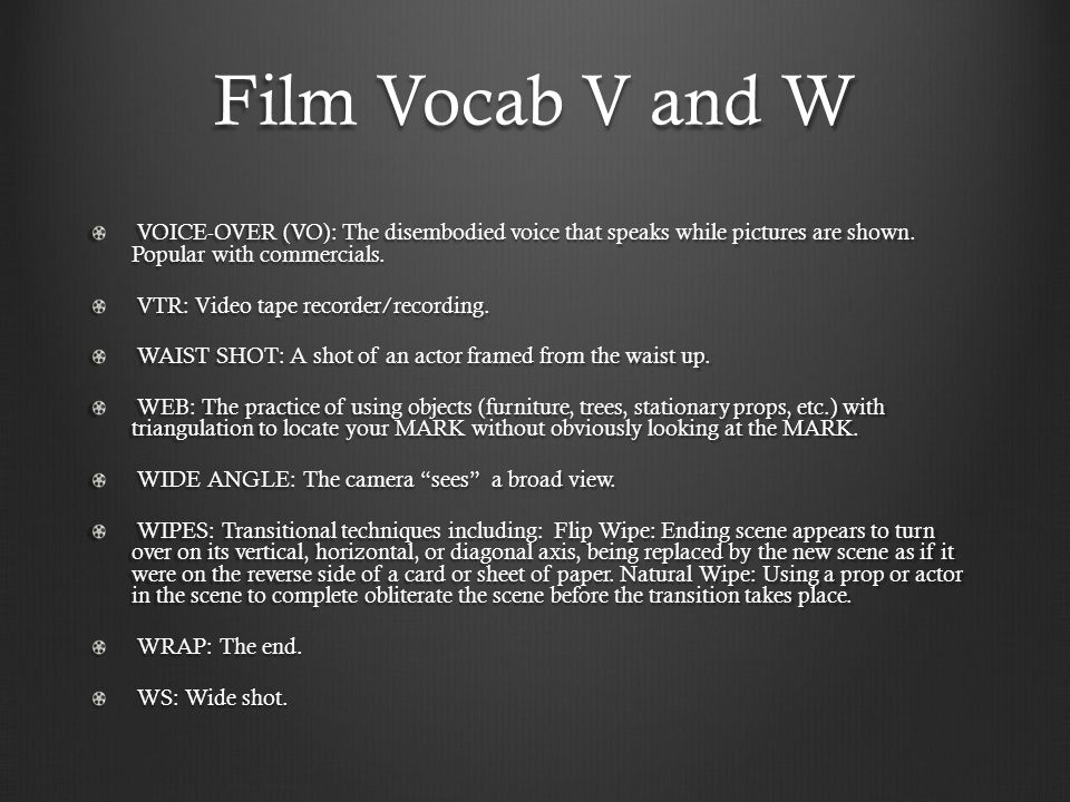 Film Vocab V and W VOICE-OVER (VO): The disembodied voice that speaks while pictures are shown.