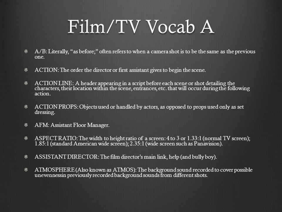 Film/TV Vocab A A/B: Literally, as before; often refers to when a camera shot is to be the same as the previous one.