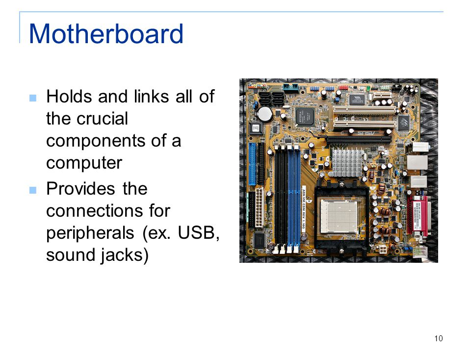 Motherboard Holds and links all of the crucial components of a computer Provides the connections for peripherals (ex. USB, sound jacks) 10