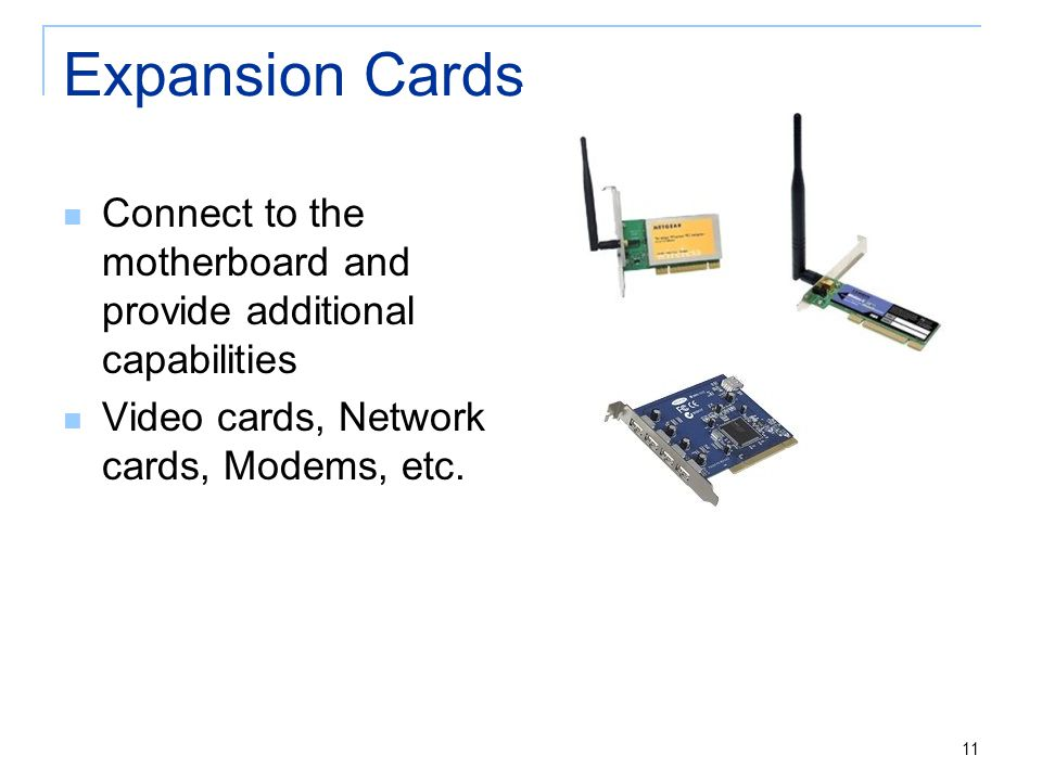 Expansion Cards Connect to the motherboard and provide additional capabilities Video cards, Network cards, Modems, etc.